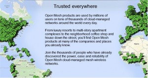 Open Mesh products are used by millions of users on tens of thousands of cloud-managed networks around the world every day.
